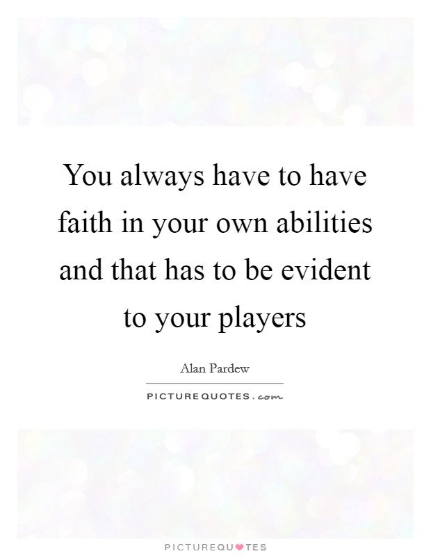 You always have to have faith in your own abilities and that has to be evident to your players Picture Quote #1