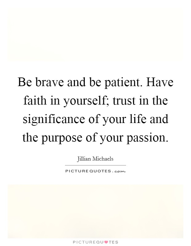 Be brave and be patient. Have faith in yourself; trust in the significance of your life and the purpose of your passion Picture Quote #1