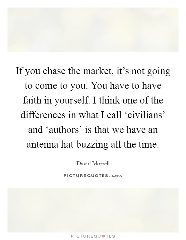 If you chase the market, it's not going to come to you. You have to have faith in yourself. I think one of the differences in what I call 'civilians' and 'authors' is that we have an antenna hat buzzing all the time Picture Quote #1