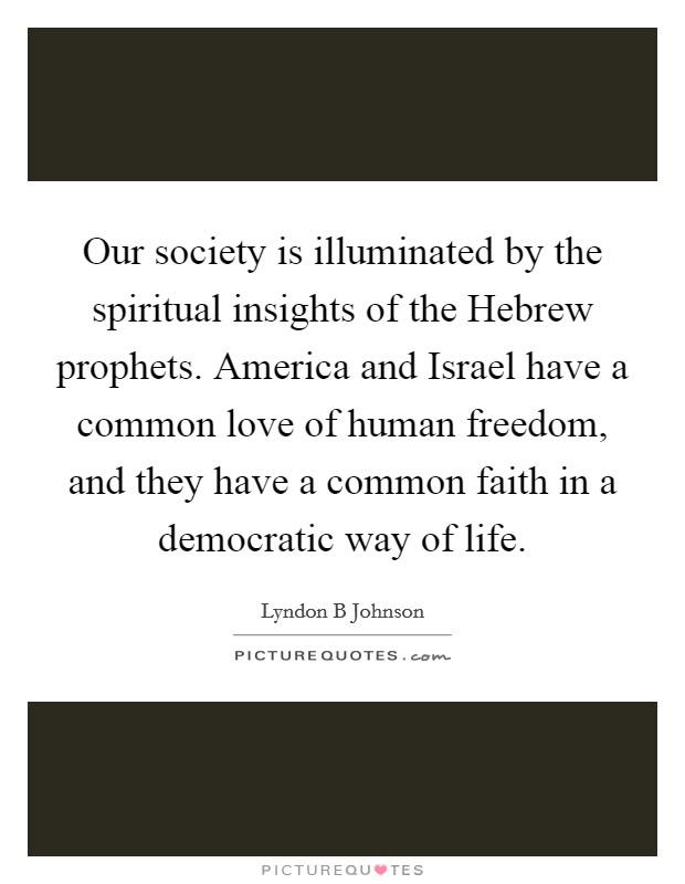 Our society is illuminated by the spiritual insights of the Hebrew prophets. America and Israel have a common love of human freedom, and they have a common faith in a democratic way of life Picture Quote #1