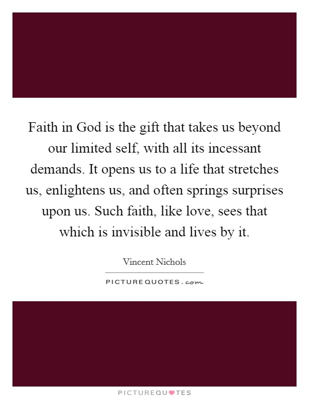 Faith in God is the gift that takes us beyond our limited self, with all its incessant demands. It opens us to a life that stretches us, enlightens us, and often springs surprises upon us. Such faith, like love, sees that which is invisible and lives by it Picture Quote #1