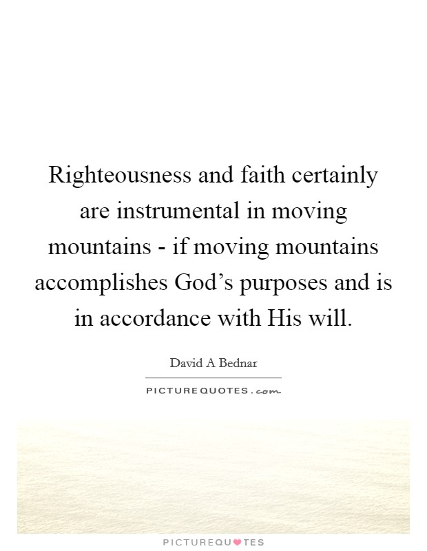 Righteousness and faith certainly are instrumental in moving mountains - if moving mountains accomplishes God's purposes and is in accordance with His will Picture Quote #1