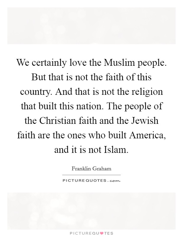 We Certainly Love The Muslim People. But That Is Not The Faith Of This  Country