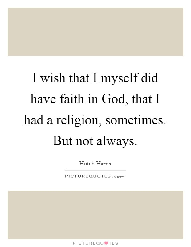 I wish that I myself did have faith in God, that I had a religion, sometimes. But not always Picture Quote #1