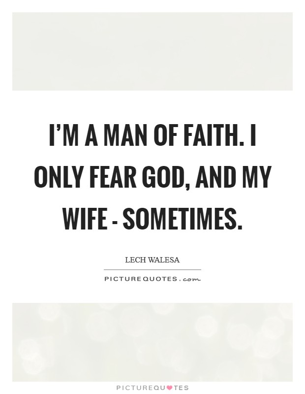 I'm a man of faith. I only fear God, and my wife - sometimes Picture Quote #1