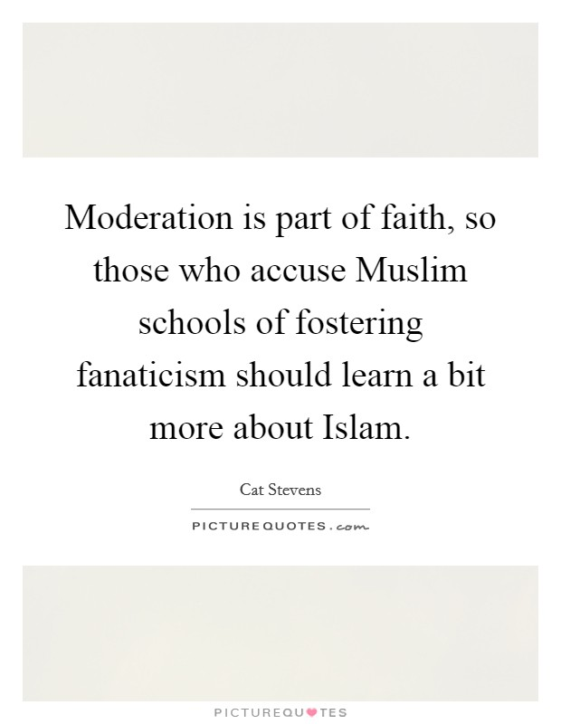 Moderation is part of faith, so those who accuse Muslim schools of fostering fanaticism should learn a bit more about Islam Picture Quote #1