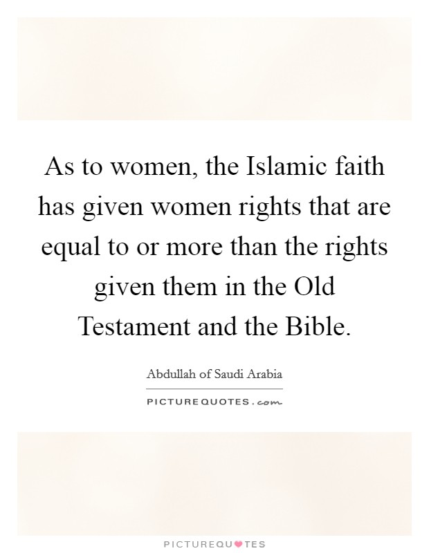 As to women, the Islamic faith has given women rights that are equal to or more than the rights given them in the Old Testament and the Bible Picture Quote #1