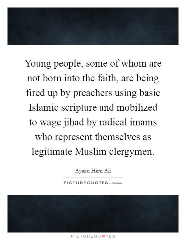 Young people, some of whom are not born into the faith, are being fired up by preachers using basic Islamic scripture and mobilized to wage jihad by radical imams who represent themselves as legitimate Muslim clergymen Picture Quote #1