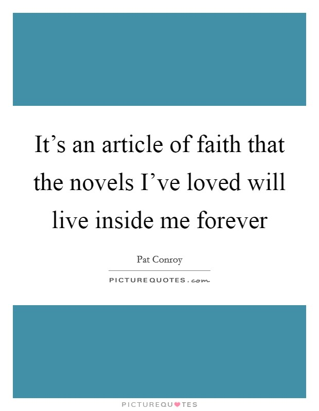 It's an article of faith that the novels I've loved will live inside me forever Picture Quote #1
