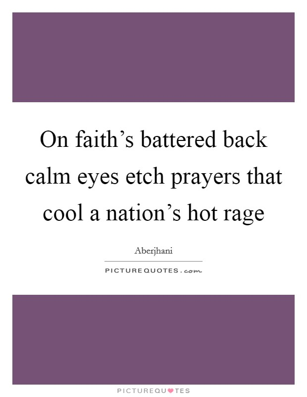On faith's battered back calm eyes etch prayers that cool a nation's hot rage Picture Quote #1
