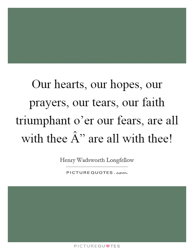 """Our hearts, our hopes, our prayers, our tears, our faith triumphant o'er our fears, are all with thee """" are all with thee! Picture Quote #1"""