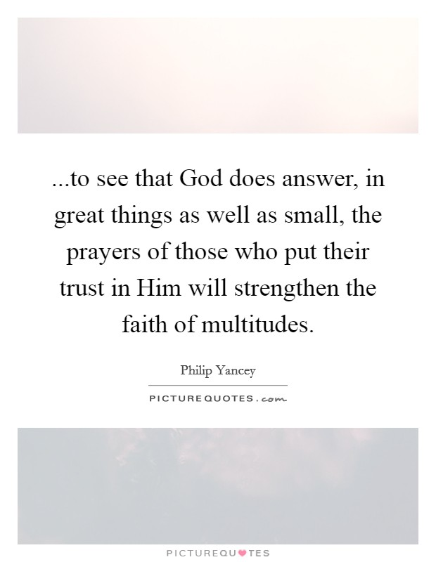 ...to see that God does answer, in great things as well as small, the prayers of those who put their trust in Him will strengthen the faith of multitudes Picture Quote #1