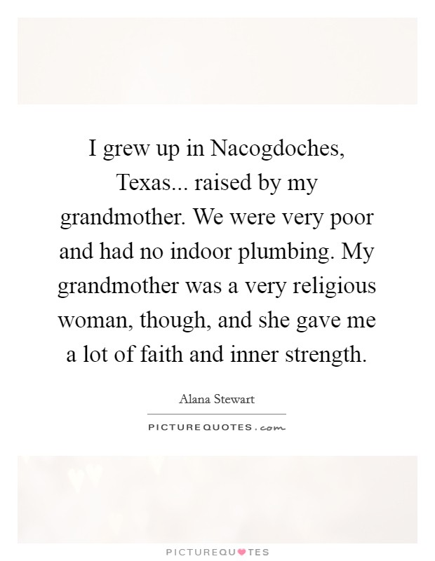 I grew up in Nacogdoches, Texas... raised by my grandmother. We were very poor and had no indoor plumbing. My grandmother was a very religious woman, though, and she gave me a lot of faith and inner strength Picture Quote #1
