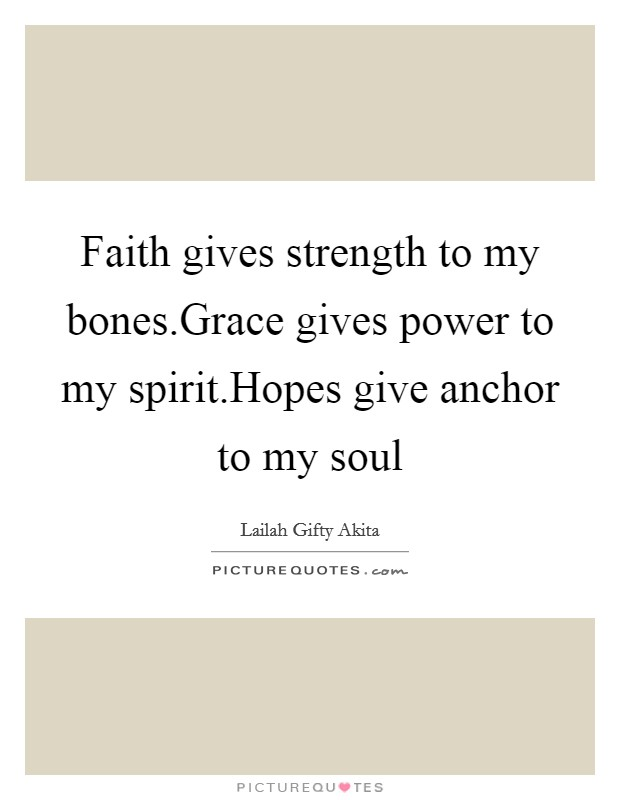 Faith gives strength to my bones.Grace gives power to my spirit.Hopes give anchor to my soul Picture Quote #1