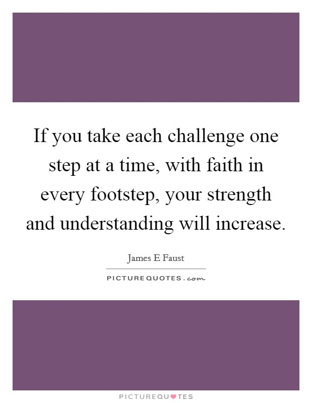 If you take each challenge one step at a time, with faith in every footstep, your strength and understanding will increase Picture Quote #1