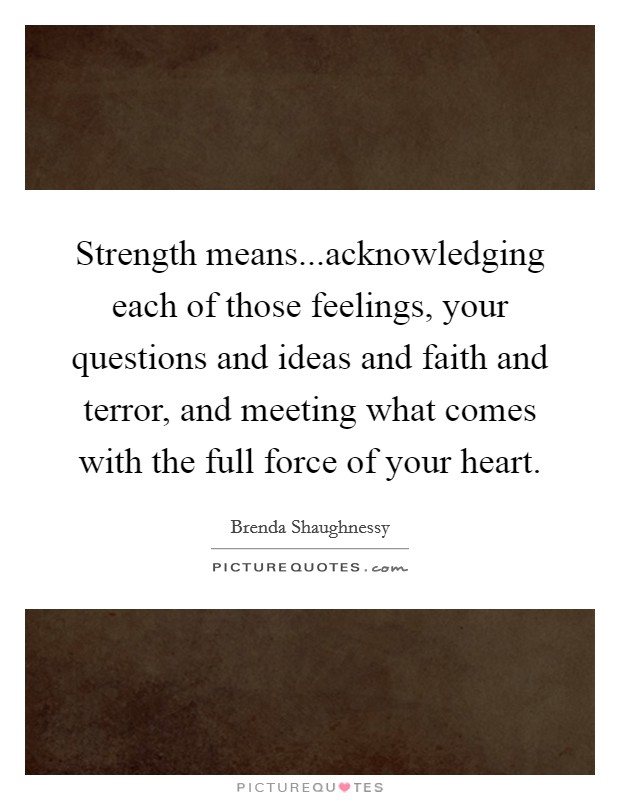 Strength means...acknowledging each of those feelings, your questions and ideas and faith and terror, and meeting what comes with the full force of your heart Picture Quote #1