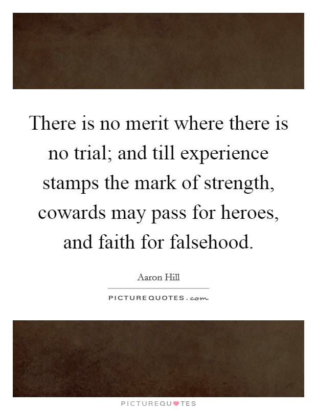 There is no merit where there is no trial; and till experience stamps the mark of strength, cowards may pass for heroes, and faith for falsehood Picture Quote #1
