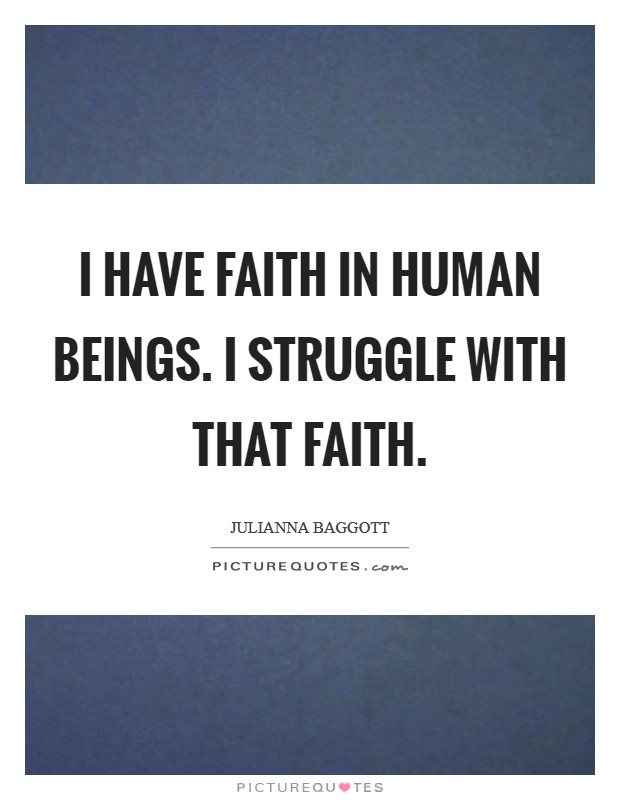 I have faith in human beings. I struggle with that faith Picture Quote #1