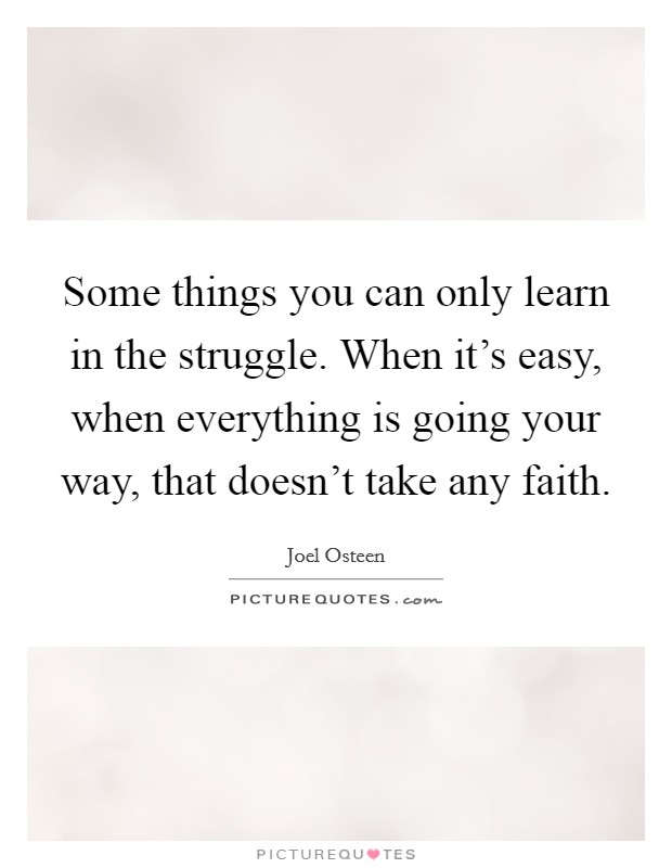 Some things you can only learn in the struggle. When it's easy, when everything is going your way, that doesn't take any faith Picture Quote #1