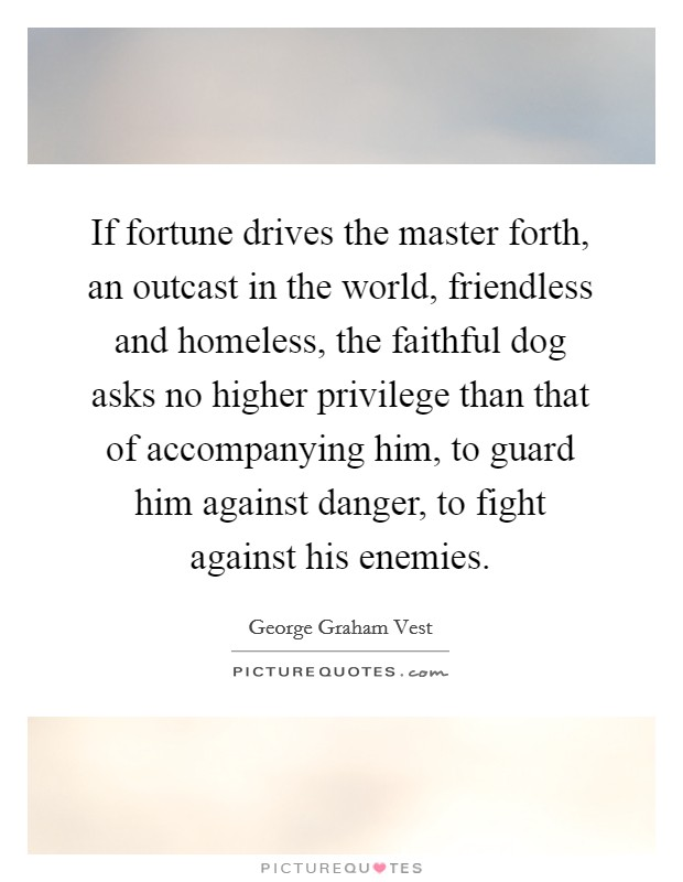 If fortune drives the master forth, an outcast in the world, friendless and homeless, the faithful dog asks no higher privilege than that of accompanying him, to guard him against danger, to fight against his enemies Picture Quote #1