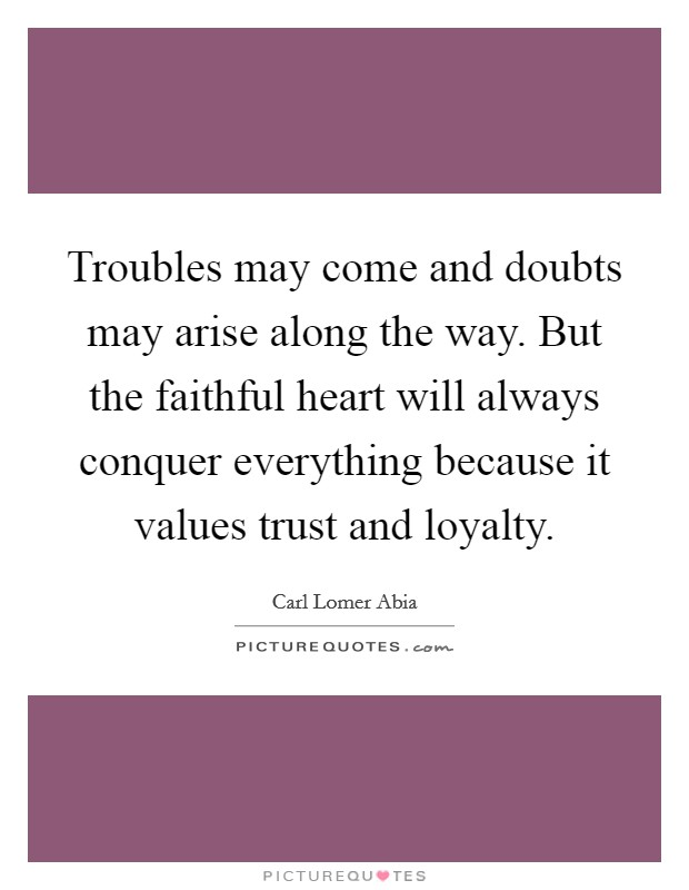 Troubles may come and doubts may arise along the way. But the faithful heart will always conquer everything because it values trust and loyalty. Picture Quote #1