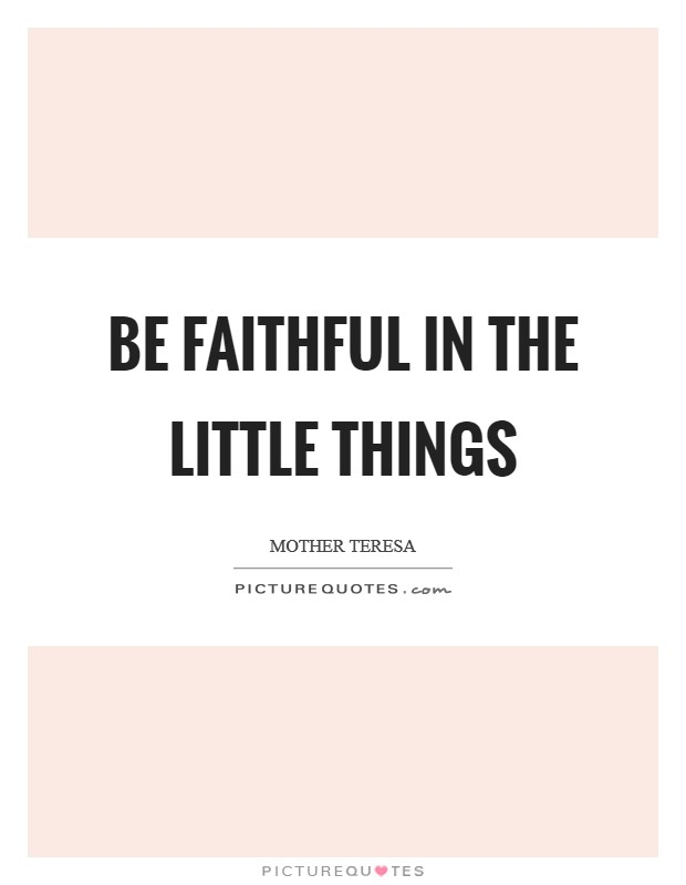 Be faithful in the little things Picture Quote #1