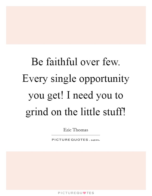 Be faithful over few. Every single opportunity you get! I need you to grind on the little stuff! Picture Quote #1