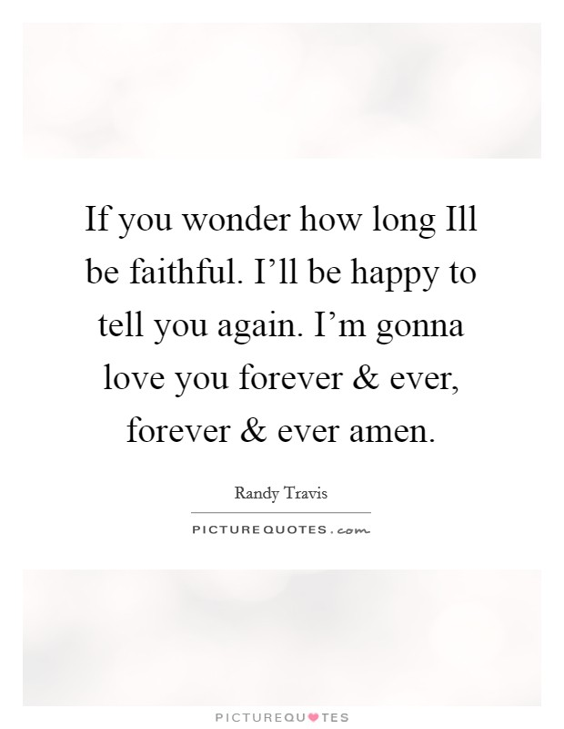 If you wonder how long Ill be faithful. I'll be happy to tell you again. I'm gonna love you forever and ever, forever and ever amen Picture Quote #1