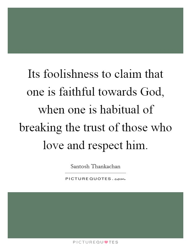 Its foolishness to claim that one is faithful towards God, when one is habitual of breaking the trust of those who love and respect him. Picture Quote #1