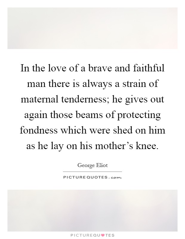 In the love of a brave and faithful man there is always a strain of maternal tenderness; he gives out again those beams of protecting fondness which were shed on him as he lay on his mother's knee Picture Quote #1
