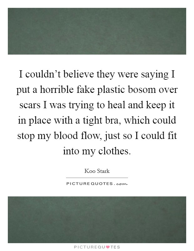 I couldn't believe they were saying I put a horrible fake plastic bosom over scars I was trying to heal and keep it in place with a tight bra, which could stop my blood flow, just so I could fit into my clothes Picture Quote #1