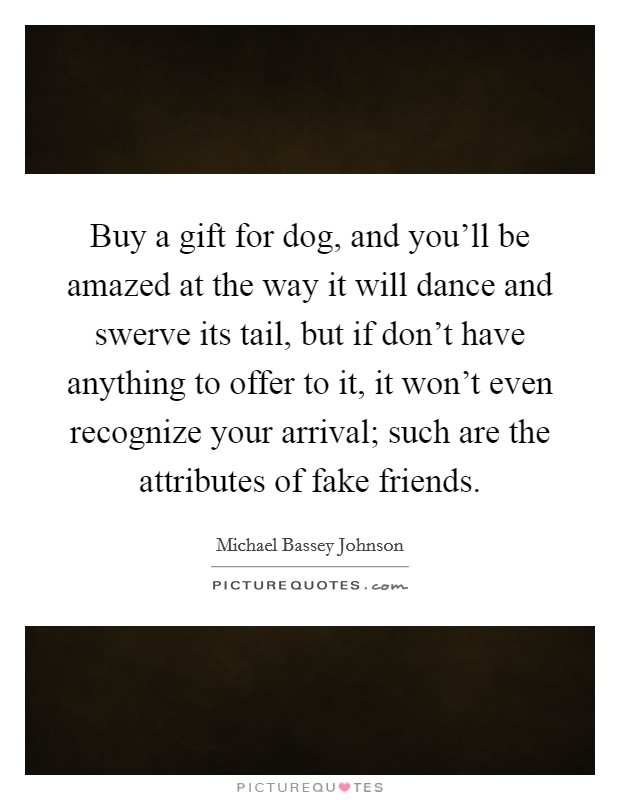 Buy a gift for dog, and you'll be amazed at the way it will dance and swerve its tail, but if don't have anything to offer to it, it won't even recognize your arrival; such are the attributes of fake friends Picture Quote #1