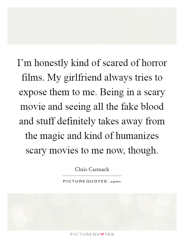 I'm honestly kind of scared of horror films. My girlfriend always tries to expose them to me. Being in a scary movie and seeing all the fake blood and stuff definitely takes away from the magic and kind of humanizes scary movies to me now, though Picture Quote #1