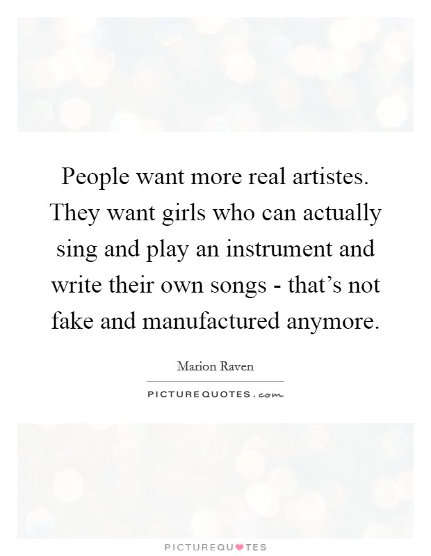 People want more real artistes. They want girls who can actually sing and play an instrument and write their own songs - that's not fake and manufactured anymore Picture Quote #1