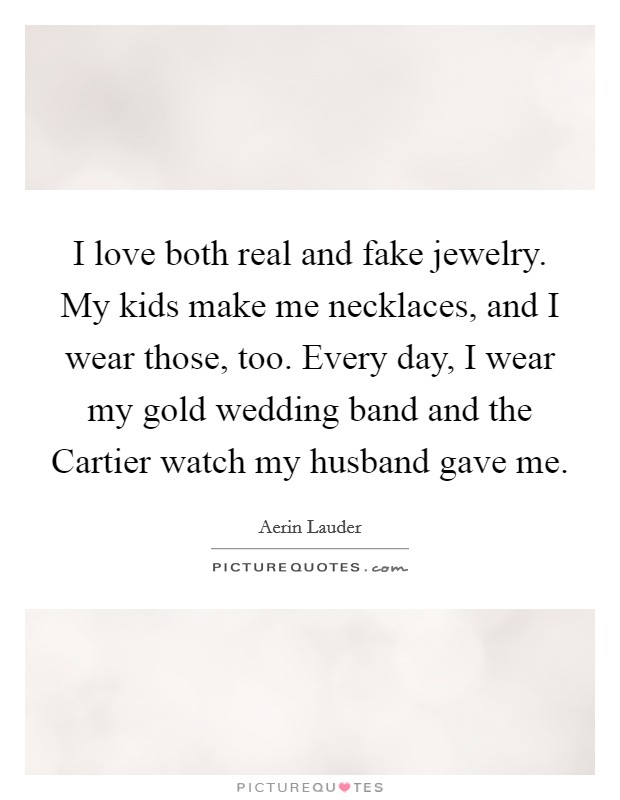 I love both real and fake jewelry. My kids make me necklaces, and I wear those, too. Every day, I wear my gold wedding band and the Cartier watch my husband gave me Picture Quote #1