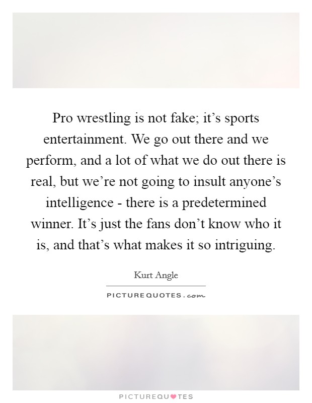Pro wrestling is not fake; it's sports entertainment. We go out there and we perform, and a lot of what we do out there is real, but we're not going to insult anyone's intelligence - there is a predetermined winner. It's just the fans don't know who it is, and that's what makes it so intriguing Picture Quote #1