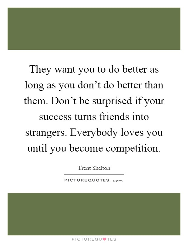 They want you to do better as long as you don't do better than them. Don't be surprised if your success turns friends into strangers. Everybody loves you until you become competition. Picture Quote #1
