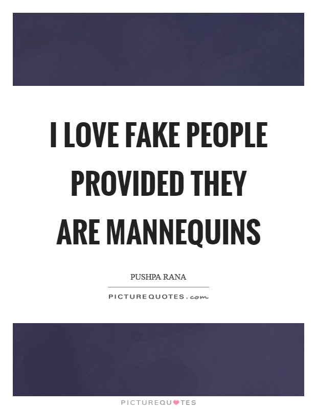 I love fake people provided they are mannequins Picture Quote #1