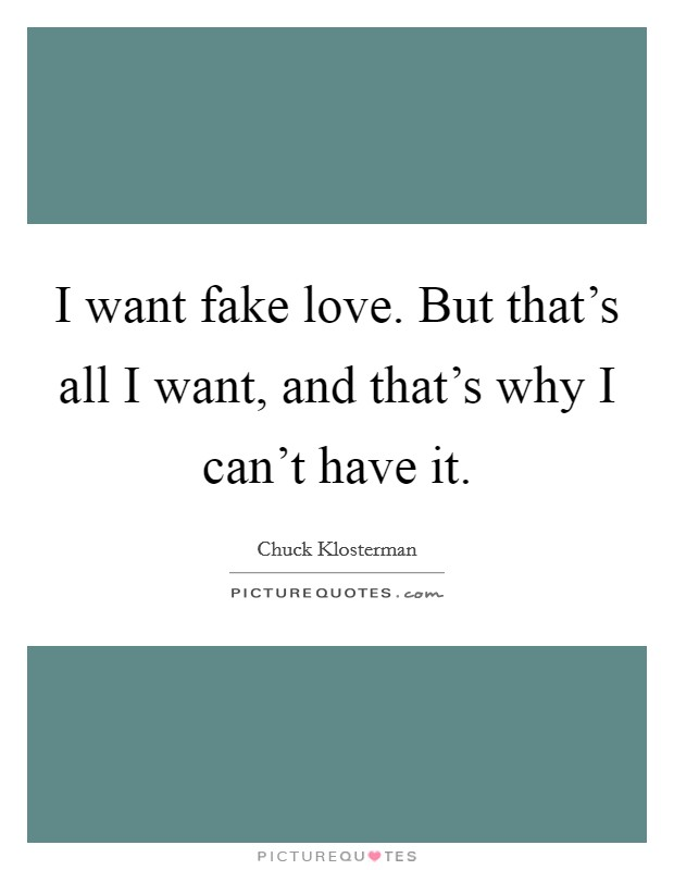 I want fake love. But that's all I want, and that's why I can't have it. Picture Quote #1