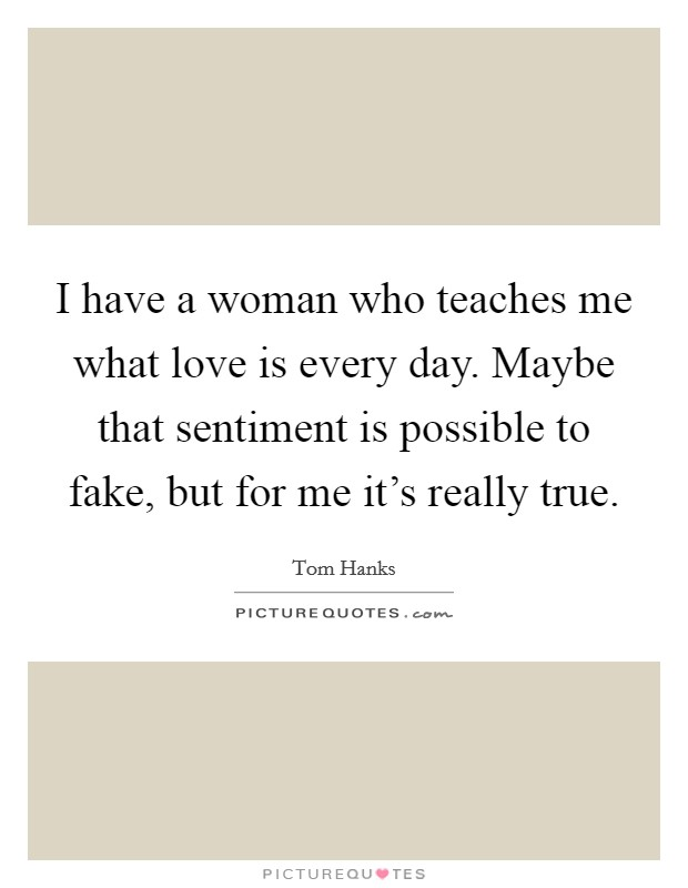 I have a woman who teaches me what love is every day. Maybe that sentiment is possible to fake, but for me it's really true. Picture Quote #1
