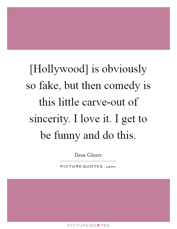 [Hollywood] is obviously so fake, but then comedy is this little carve-out of sincerity. I love it. I get to be funny and do this. Picture Quote #1