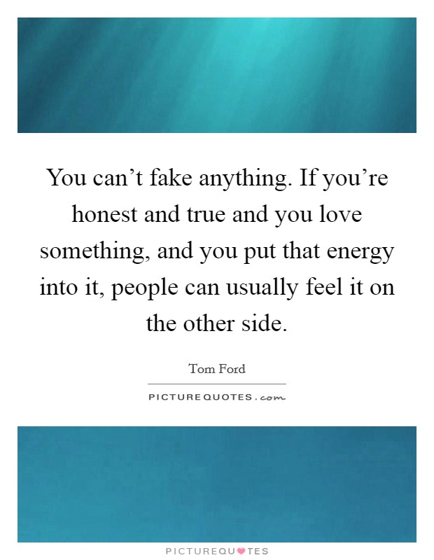 You can't fake anything. If you're honest and true and you love something, and you put that energy into it, people can usually feel it on the other side Picture Quote #1