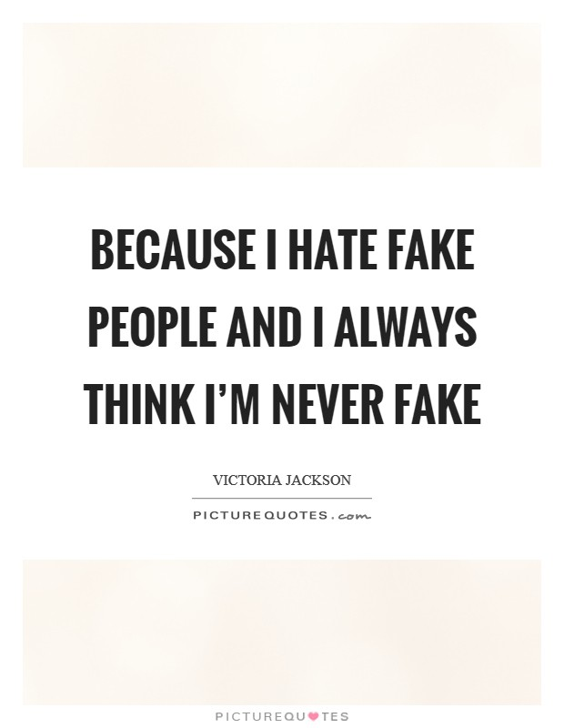 Because I hate fake people and I always think I'm never fake Picture Quote #1