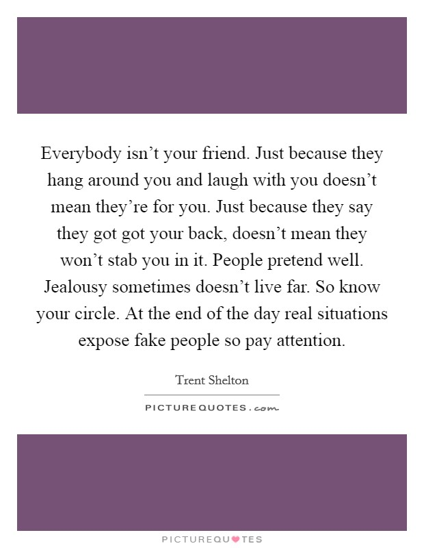 Everybody isn't your friend. Just because they hang around you and laugh with you doesn't mean they're for you. Just because they say they got got your back, doesn't mean they won't stab you in it. People pretend well. Jealousy sometimes doesn't live far. So know your circle. At the end of the day real situations expose fake people so pay attention Picture Quote #1