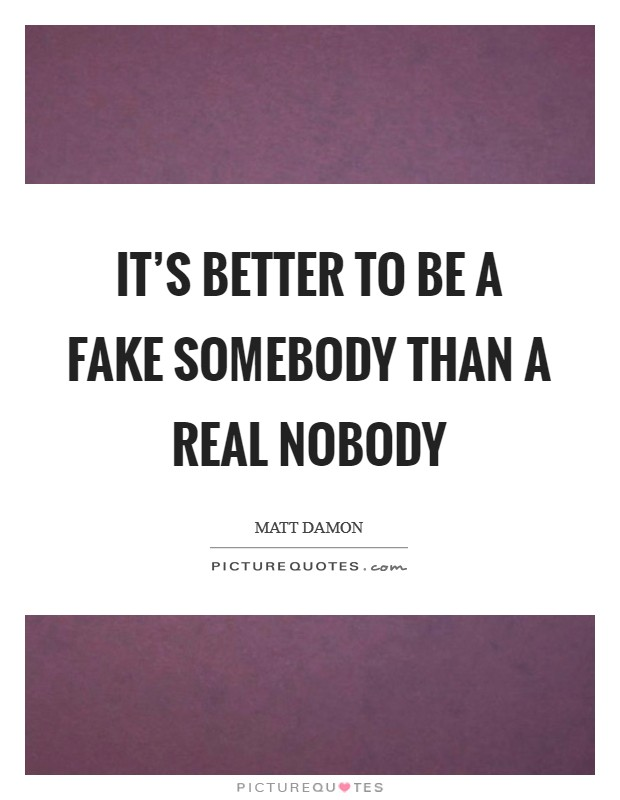 It's better to be a fake somebody than a real nobody Picture Quote #1