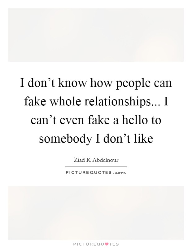 I don't know how people can fake whole relationships... I can't even fake a hello to somebody I don't like Picture Quote #1