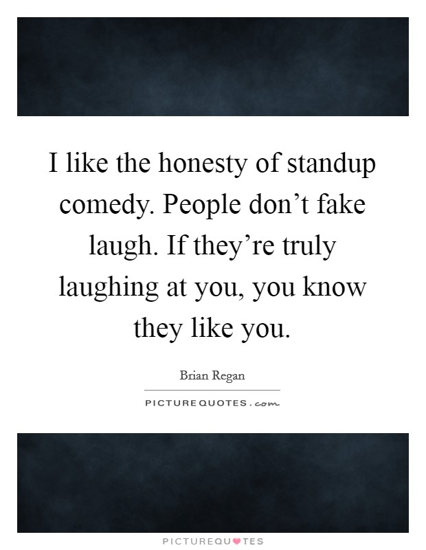 I like the honesty of standup comedy. People don't fake laugh. If they're truly laughing at you, you know they like you Picture Quote #1