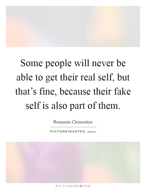 Some people will never be able to get their real self, but that's fine, because their fake self is also part of them Picture Quote #1