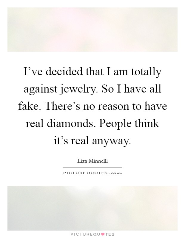 I've decided that I am totally against jewelry. So I have all fake. There's no reason to have real diamonds. People think it's real anyway Picture Quote #1