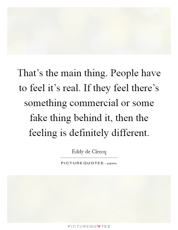 That's the main thing. People have to feel it's real. If they feel there's something commercial or some fake thing behind it, then the feeling is definitely different Picture Quote #1